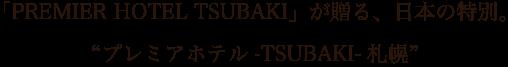 "「PREMIER HOTEL TSUBAKI」が贈る、日本の特別。""プレミアホテル-TSUBAKI-札幌"""